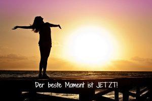Der beste Moment ist jetzt!