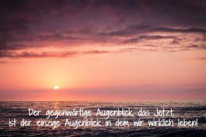 Der gegenwärtige Augenblick, das Jetzt, ist der einzige Augenblick in dem wir wirklich leben!